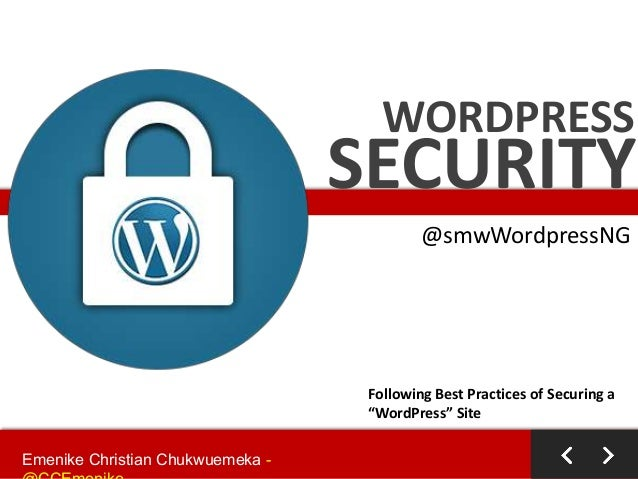 "WORDPRESS  SECURITY @smwWordpressNG  Following Best Practices of Securing a ""WordPress"" Site Emenike Christian Chukwuemeka..."