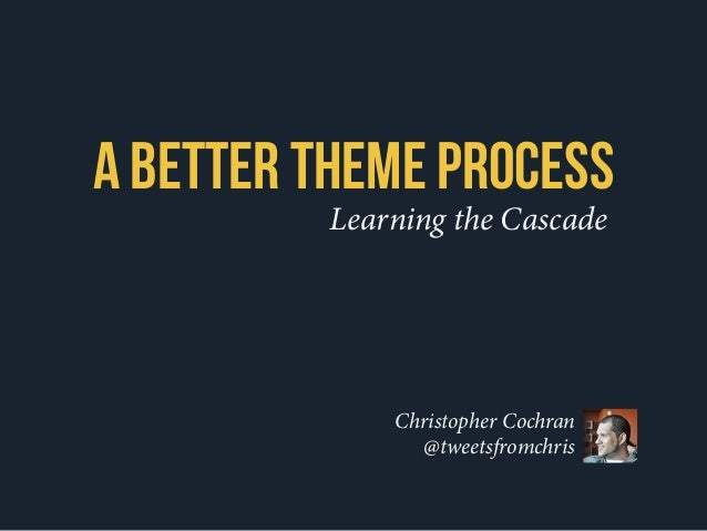 Learning the Cascade A Better Theme Process Christopher Cochran @tweetsfromchris