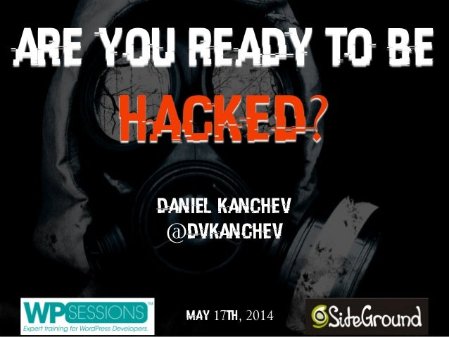 ARE YOU READY TO BE HACKED? Daniel Kanchev @dvkanchev May 17th, 2014