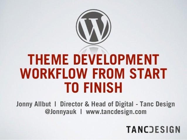 THEME DEVELOPMENT WORKFLOW FROM START TO FINISH Jonny Allbut | Director & Head of Digital - Tanc Design @Jonnyauk | www.t...