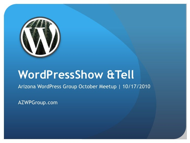 WordPressShow & Tell<br />Arizona WordPress Group October Meetup | 10/17/2010<br />AZWPGroup.com<br />