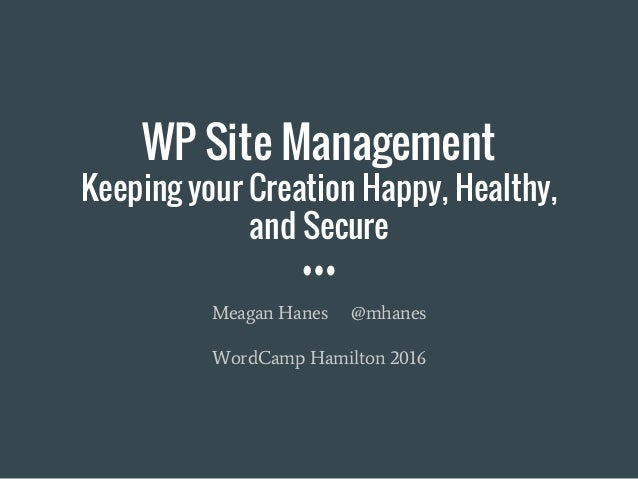 WP Site Management Keeping your Creation Happy, Healthy, and Secure Meagan Hanes @mhanes WordCamp Hamilton 2016
