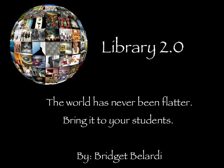 Library 2.0 The world has never been flatter. Bring it to your students.  By: Bridget Belardi