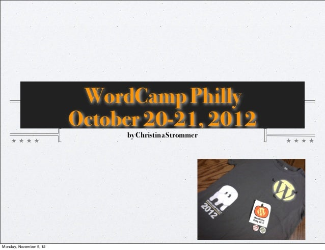 WordCamp Philly                         October 20-21, 2012                              by Christina StrommerMonday, Nove...