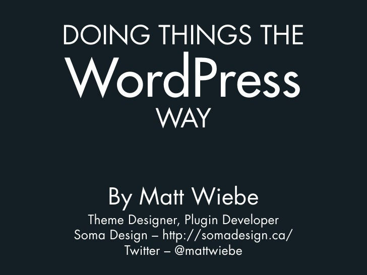 DOING THINGS THE  WordPress              WAY        By Matt Wiebe   Theme Designer, Plugin Developer Soma Design – http://...