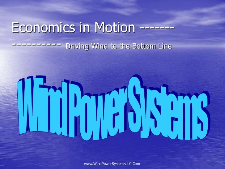 Economics in Motion ----------------- Driving Wind to the Bottom Line<br />Wind Power Systems<br />www.WindPowerSystemsLLC...