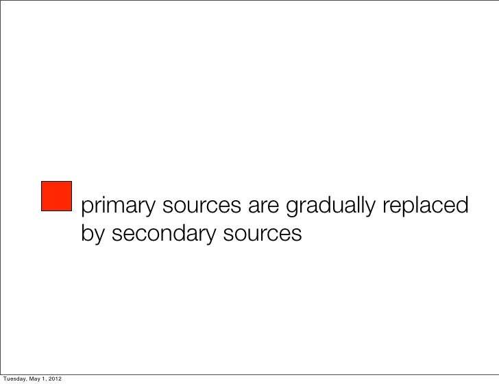 primary sources are gradually replaced                       by secondary sourcesTuesday, May 1, 2012