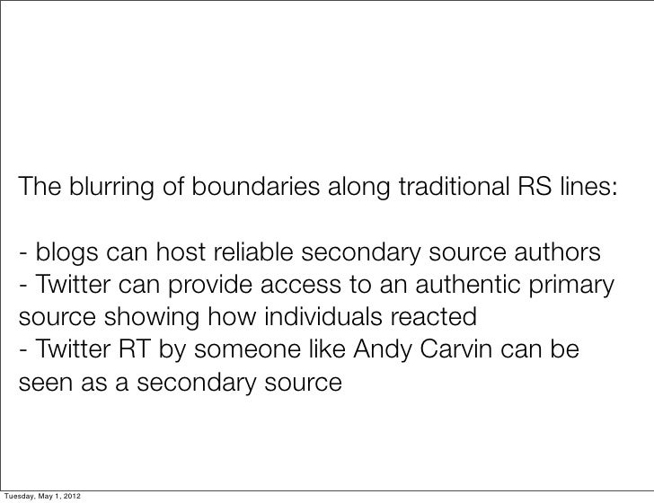 The blurring of boundaries along traditional RS lines:   - blogs can host reliable secondary source authors   - Twitter ca...