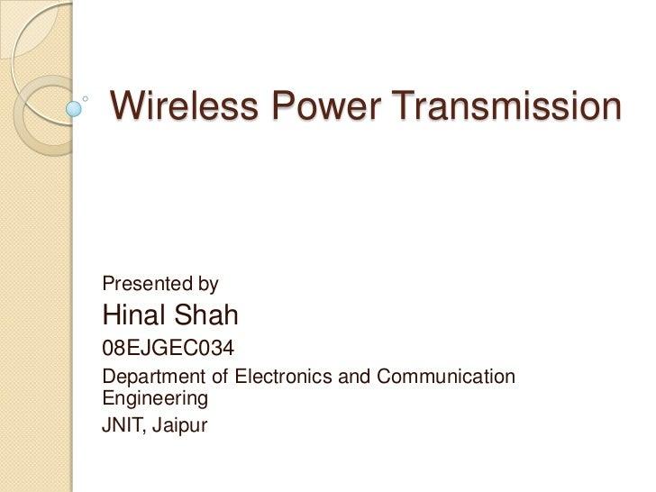 Wireless Power TransmissionPresented byHinal Shah08EJGEC034Department of Electronics and CommunicationEngineeringJNIT, Jai...