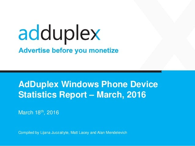 AdDuplex Windows Phone Device Statistics Report – March, 2016 March 18th, 2016 Compiled by Lijana Juozaityte, Matt Lacey a...