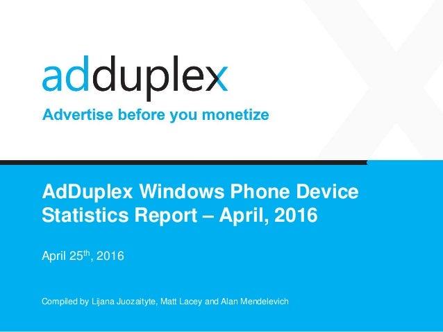 AdDuplex Windows Phone Device Statistics Report – April, 2016 April 25th, 2016 Compiled by Lijana Juozaityte, Matt Lacey a...