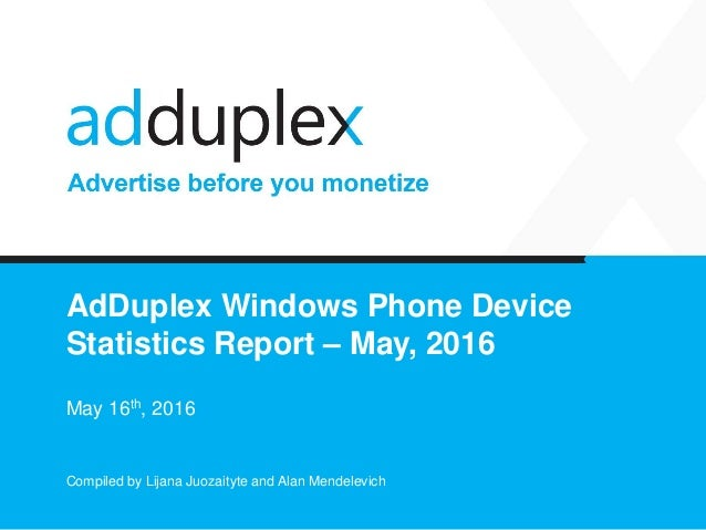 AdDuplex Windows Phone Device Statistics Report – May, 2016 May 16th, 2016 Compiled by Lijana Juozaityte and Alan Mendelev...