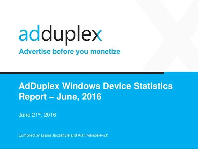 AdDuplex Windows Device Statistics Report – June, 2016 June 21st, 2016 Compiled by Lijana Juozaityte and Alan Mendelevich