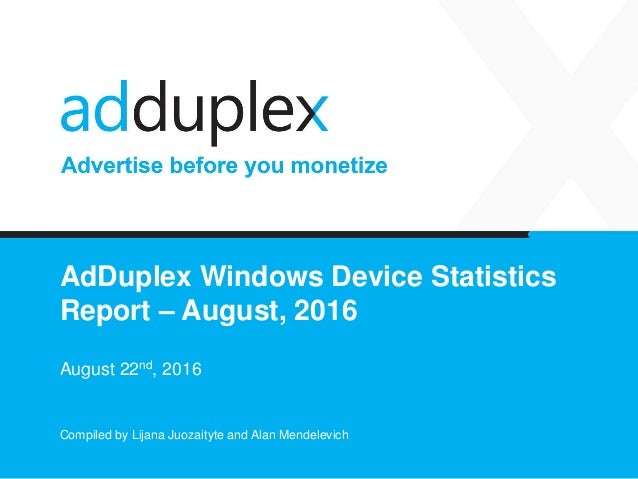AdDuplex Windows Device Statistics Report – August, 2016 August 22nd, 2016 Compiled by Lijana Juozaityte and Alan Mendelev...