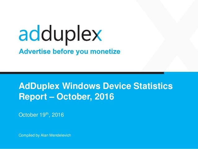 AdDuplex Windows Device Statistics Report – October, 2016 October 19th, 2016 Compiled by Alan Mendelevich