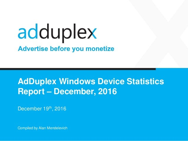 AdDuplex Windows Device Statistics Report – December, 2016 December 19th, 2016 Compiled by Alan Mendelevich
