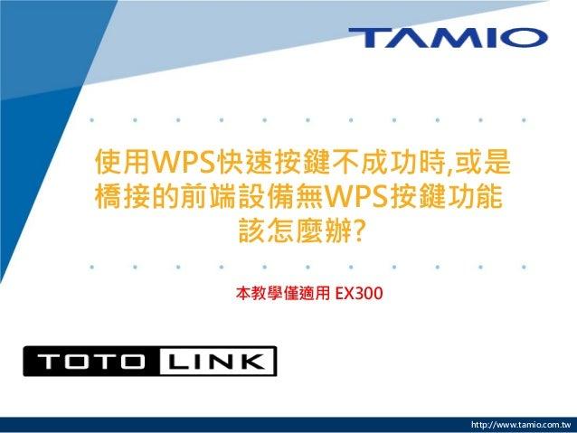 http://www.tamio.com.tw 使用WPS快速按鍵不成功時,或是 橋接的前端設備無WPS按鍵功能 該怎麼辦? 本教學僅適用 EX300