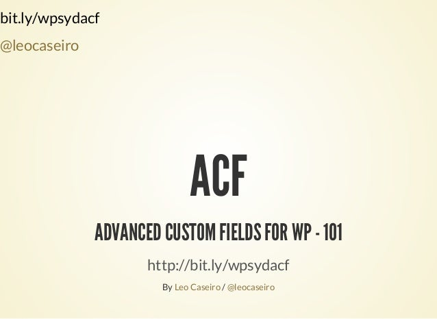 bit.ly/wpsydacf @leocaseiro ACF ADVANCED CUSTOM FIELDS FOR WP - 101 http://bit.ly/wpsydacf By /Leo Caseiro @leocaseiro