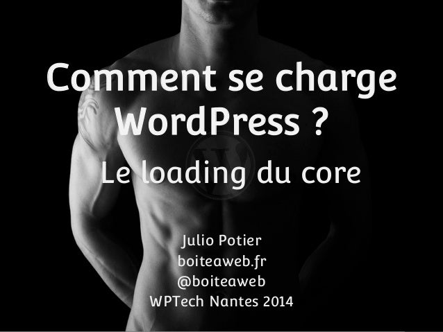 Comment se charge  WordPress ?  Le loading du core  Julio Potier  boiteaweb.fr  @boiteaweb  WPTech Nantes 2014