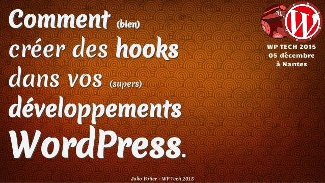 Comment (bien) créer des hooks dans vos (supers) développements WordPress. Julio Potier - WP Tech 2015 WP TECH 2015 05 déc...