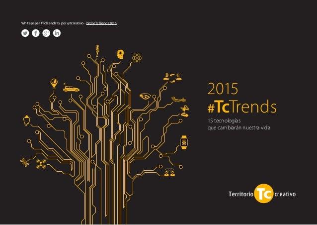 2015  #TcTrends  Whitepaper #TcTrends15 por @tcreativo - bit.ly/TcTrends2015  15 tecnologías  que cambiarán nuestra vida