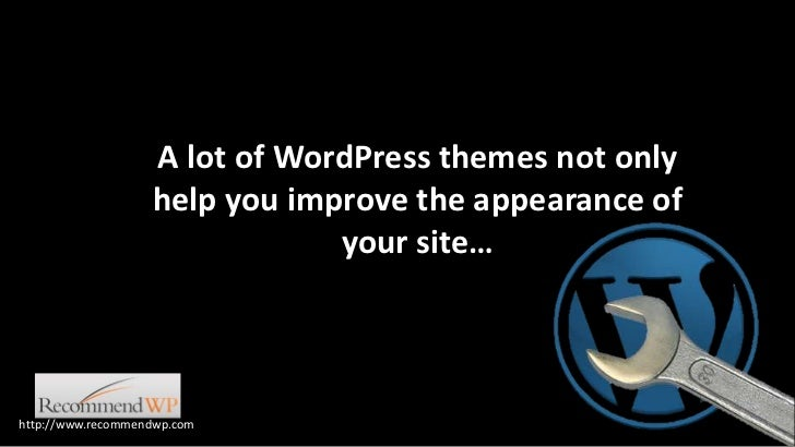 A lot of WordPress themes not only help you improve the appearance of your site…<br />http://www.recommendwp.com<br />