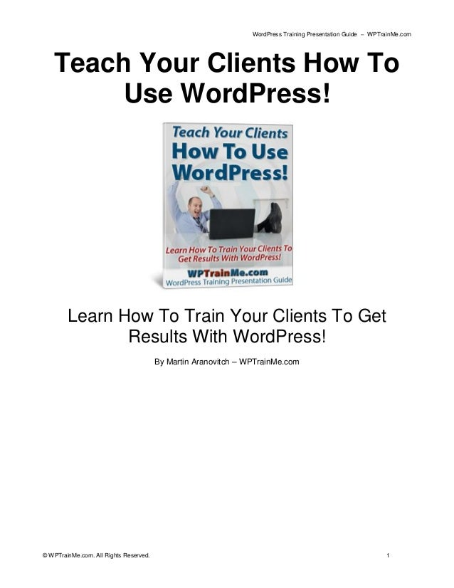 WordPress Training Presentation Guide – WPTrainMe.com © WPTrainMe.com. All Rights Reserved. 1 Teach Your Clients How To Us...