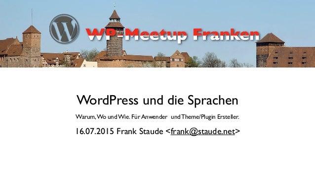 WordPress und die Sprachen  Warum,Wo und Wie. Für Anwender und Theme/Plugin Ersteller. 16.07.2015 Frank Staude <frank@sta...