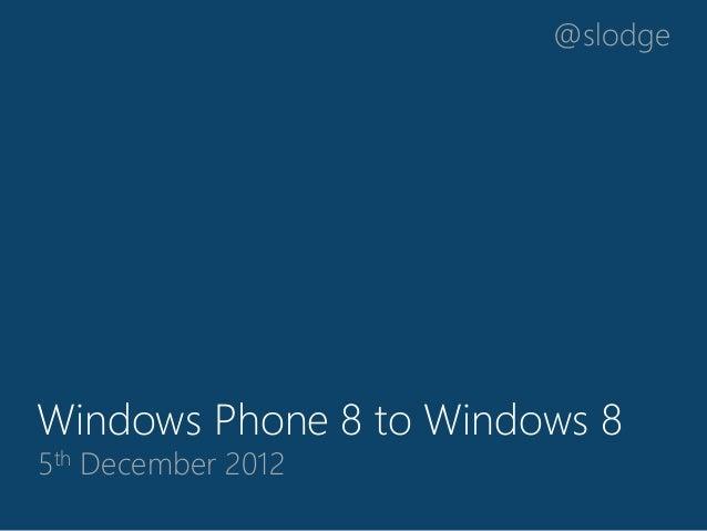 @slodgeWindows Phone 8 to Windows 85th December 2012