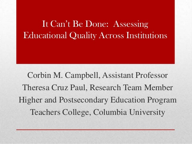 It Can't Be Done: AssessingEducational Quality Across InstitutionsCorbin M. Campbell, Assistant ProfessorTheresa Cruz Paul...