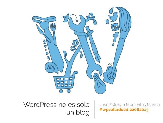 WordPress no es sóloun blogJosé Esteban Mucientes Manso#wpvalladolid 22062013