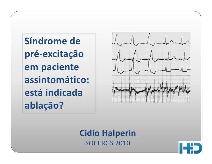 Síndrome de pré-excitação em paciente assintomático: está indicada ablação?             Cidio Halperin              SOCERG...