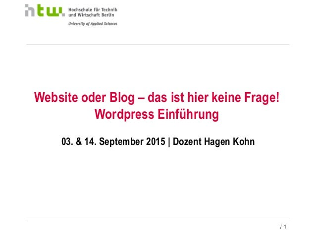 / 1 Website oder Blog – das ist hier keine Frage! Wordpress Einführung 03. & 14. September 2015 | Dozent Hagen Kohn