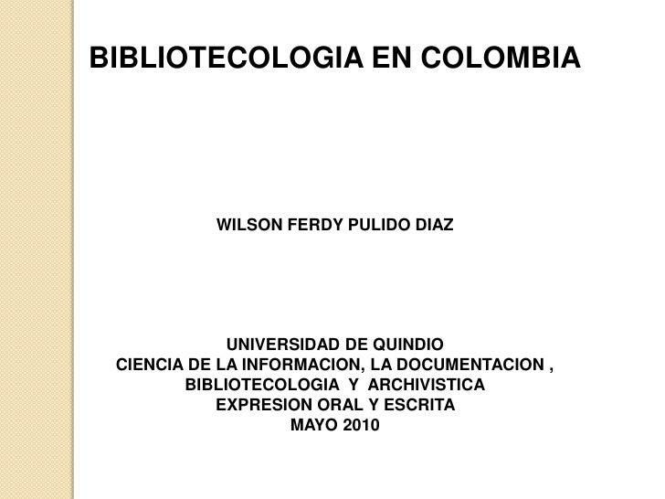 BIBLIOTECOLOGIA EN COLOMBIA<br />WILSON FERDY PULIDO DIAZ<br />UNIVERSIDAD DE QUINDIO <br />CIENCIA DE LA INFORMACION, LA ...
