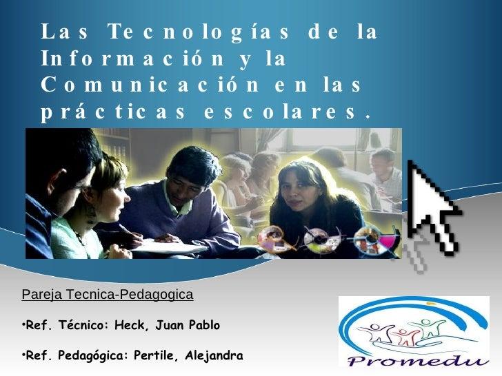 Las Tecnologías de la Información y la Comunicación en las prácticas escolares. <ul><li>Pareja Tecnica-Pedagogica </li></u...
