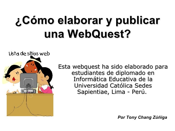 ¿Cómo elaborar y publicar una WebQuest? Esta webquest ha sido elaborado para estudiantes de diplomado en Informática Educa...