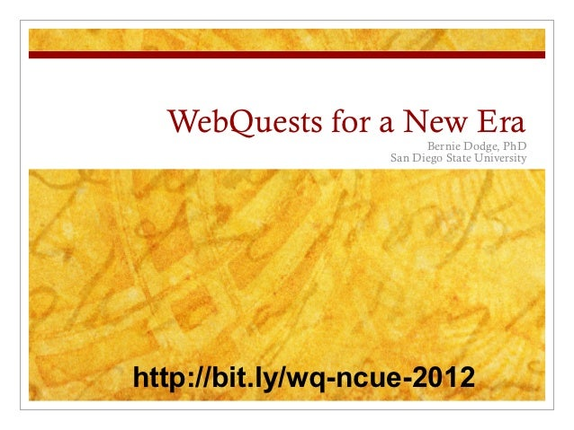 WebQuests for a New Era                         Bernie Dodge, PhD                   San Diego State Universityhttp://bit.l...