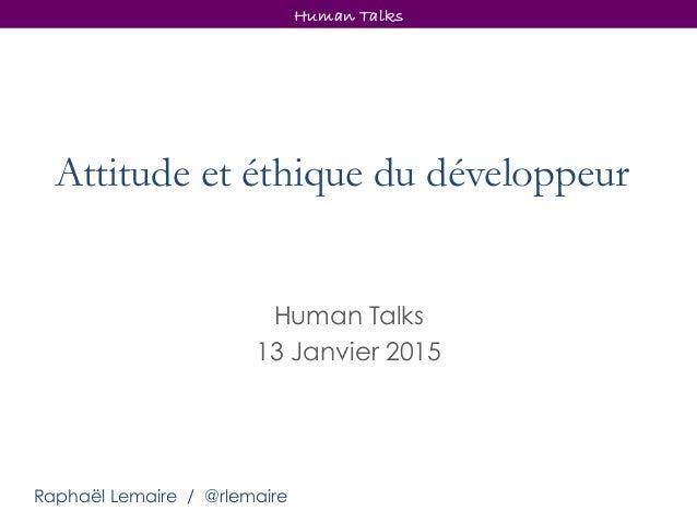 Attitude et éthique du développeur Human Talks 13 Janvier 2015 Human Talks Raphaël Lemaire / @rlemaire