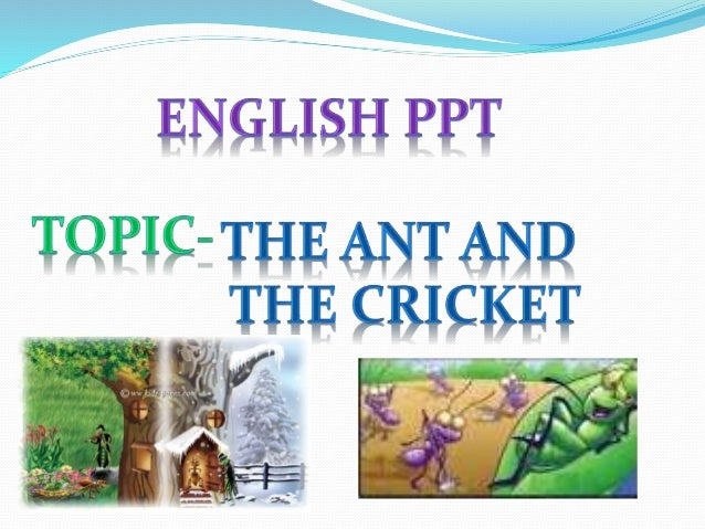 First we will know about the ant and cricket . And then we can move on to the fable. Then first cricket then ant.
