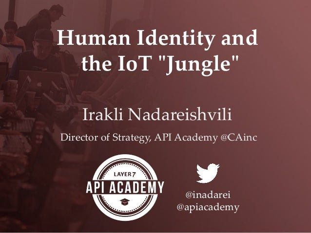 "Human  Identity  and	   the  IoT  ""ʺJungle""ʺ	 Irakli Nadareishvili! Director  of  Strategy,  API  Academy  @CAinc	 @inadar..."