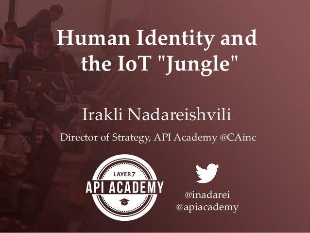"Human Identity and  the IoT ""ʺJungle""ʺ Irakli Nadareishvili! Director of Strategy, API Academy @CAinc @inadar..."
