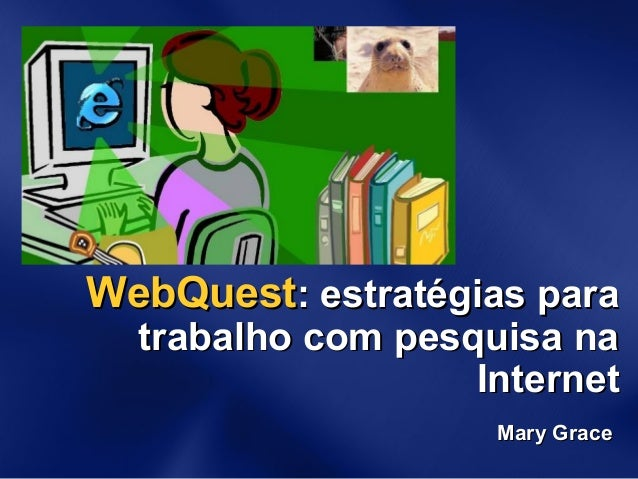 WebQuestWebQuest: estratégias para: estratégias para trabalho com pesquisa natrabalho com pesquisa na InternetInternet Mar...