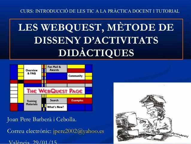 LES WEBQUEST, MÈTODE DE DISSENY D'ACTIVITATS DIDÀCTIQUES Joan Pere Barberà i Cebolla. Correu electrònic: jpere2002@yahoo.e...