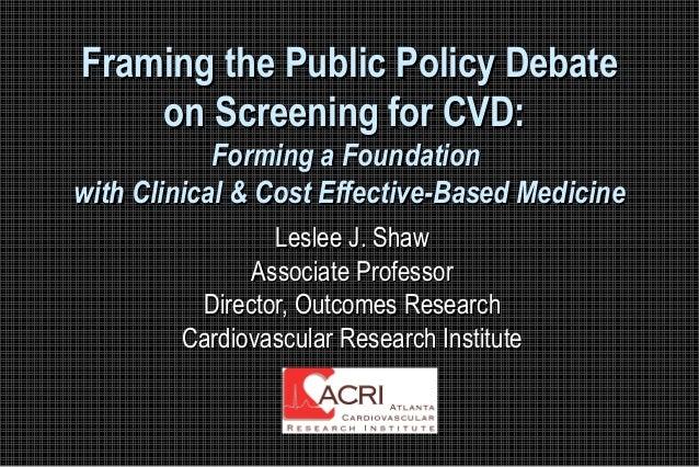 Framing the Public Policy DebateFraming the Public Policy Debate on Screening for CVD:on Screening for CVD: Forming a Foun...