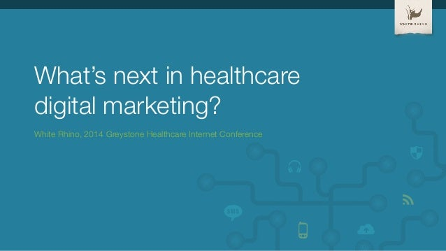 What's next in healthcare!  digital marketing?  White Rhino, 2014 Greystone Healthcare Internet Conference