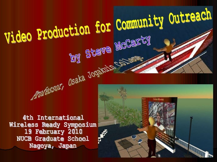 by Steve McCarty Professor, Osaka Jogakuin College Video Production for Community Outreach 4th International Wireless Read...