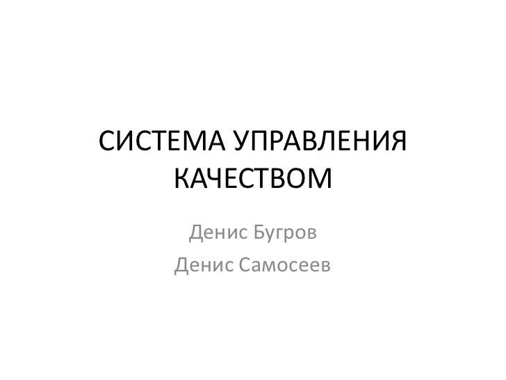 СИСТЕМА УПРАВЛЕНИЯ КАЧЕСТВОМ<br />Денис Бугров<br />Денис Самосеев<br />