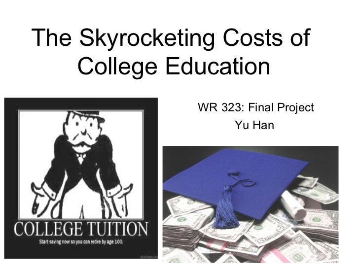 The Skyrocketing Costs of    College Education              WR 323: Final Project                   Yu Han