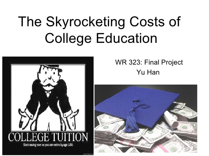 The Skyrocketing Costs of    College Education              WR 323: Final Project                   Yu Han                ...