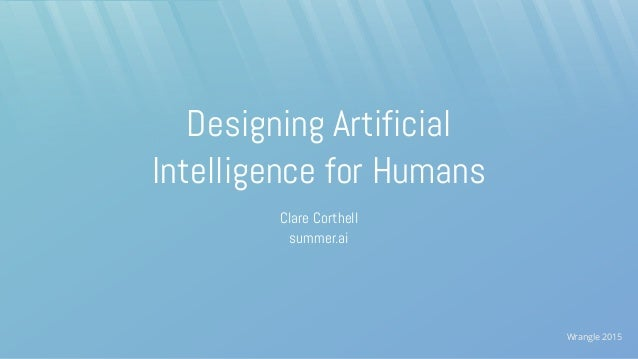 Wrangle 2015 Designing Artificial Intelligence for Humans Clare Corthell summer.ai